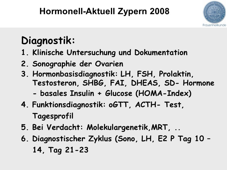 Diagnostik: 1.Klinische Untersuchung und Dokumentation 2.Sonographie der Ovarien 3.Hormonbasisdiagnostik: LH, FSH, Prolaktin, Testosteron, SHBG, FAI, DHEAS, SD- Hormone - basales Insulin + Glucose (HOMA-Index) 4.