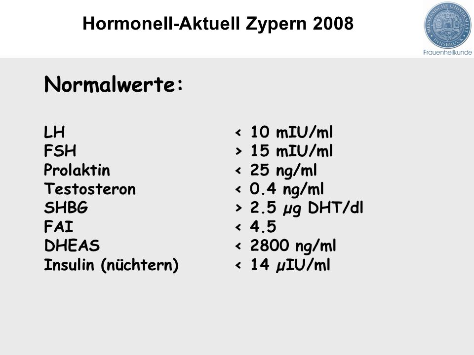 Normalwerte: LH < 10 mIU/ml FSH> 15 mIU/ml Prolaktin< 25 ng/ml Testosteron< 0.4 ng/ml SHBG> 2.5 µg DHT/dl FAI< 4.5 DHEAS< 2800 ng/ml Insulin (nüchtern)< 14 µIU/ml Hormonell-Aktuell Zypern 2008