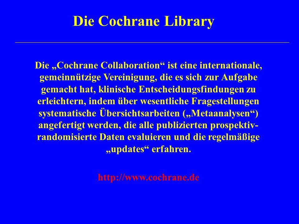 """Die Cochrane Library Die """"Cochrane Collaboration ist eine internationale, gemeinnützige Vereinigung, die es sich zur Aufgabe gemacht hat, klinische Entscheidungsfindungen zu erleichtern, indem über wesentliche Fragestellungen systematische Übersichtsarbeiten (""""Metaanalysen ) angefertigt werden, die alle publizierten prospektiv- randomisierte Daten evaluieren und die regelmäßige """"updates erfahren."""