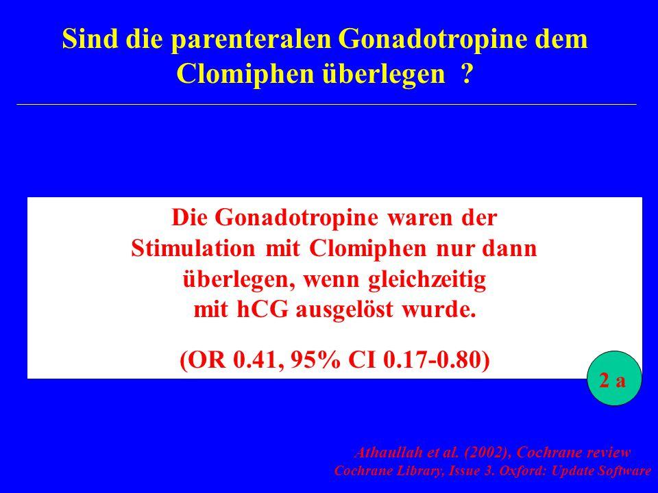 Sind die parenteralen Gonadotropine dem Clomiphen überlegen ? Athaullah et al. (2002), Cochrane review Cochrane Library, Issue 3. Oxford: Update Softw