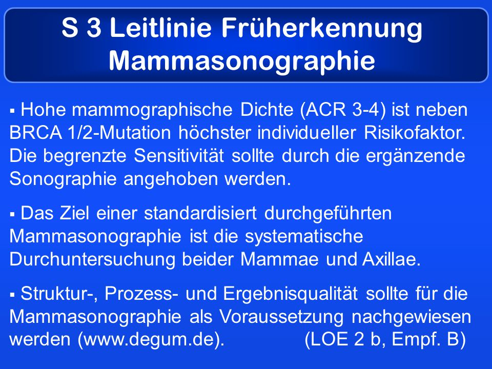 S 3 Leitlinie Früherkennung Mammasonographie  Hohe mammographische Dichte (ACR 3-4) ist neben BRCA 1/2-Mutation höchster individueller Risikofaktor.