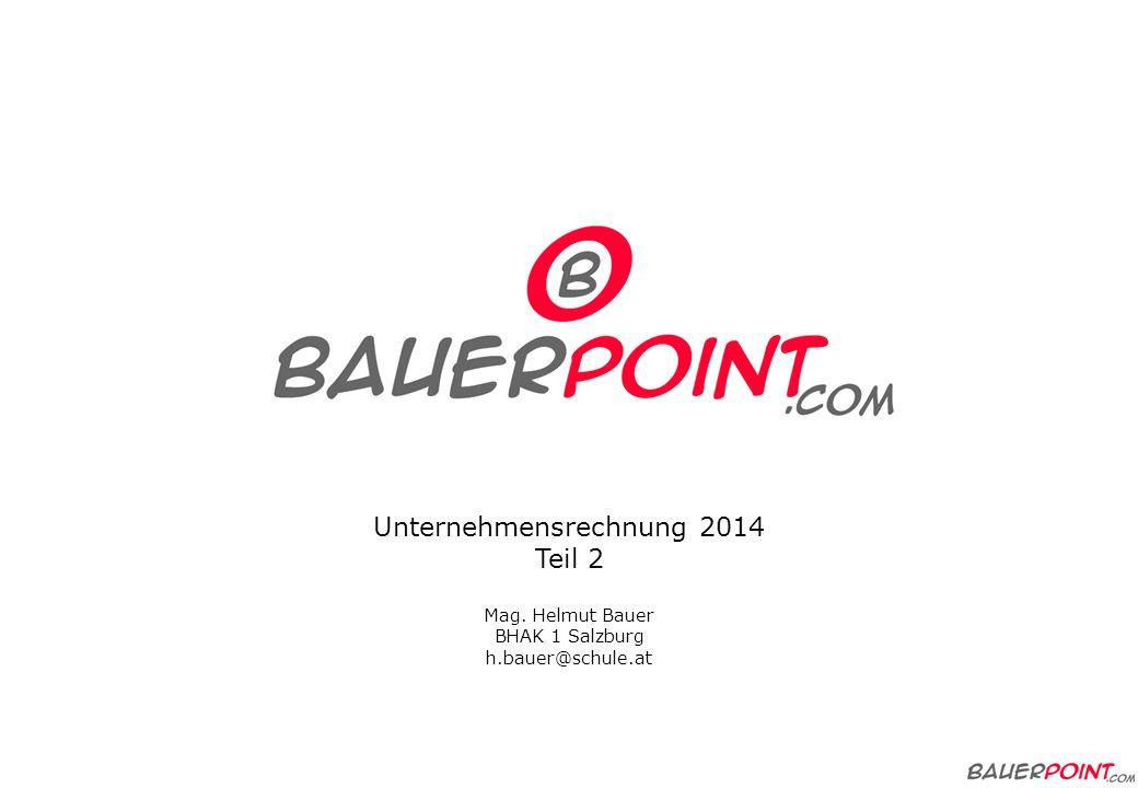 Unternehmensrechnung 2014 Teil 2 Mag. Helmut Bauer BHAK 1 Salzburg h.bauer@schule.at