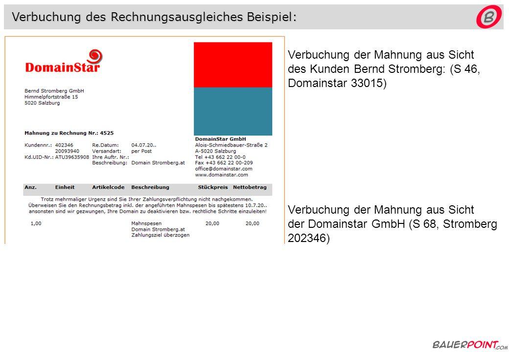 Verbuchung des Rechnungsausgleiches Beispiel: Verbuchung der Rechnung aus Sicht des Kunden Bernd Stromberg: (E250, Domainstar 33015) Verbuchung der Rechnung aus Sicht der Domainstar GmbH (AR 4525, Stromberg 202346, Ertragskonto 4018 Domainerlöse)