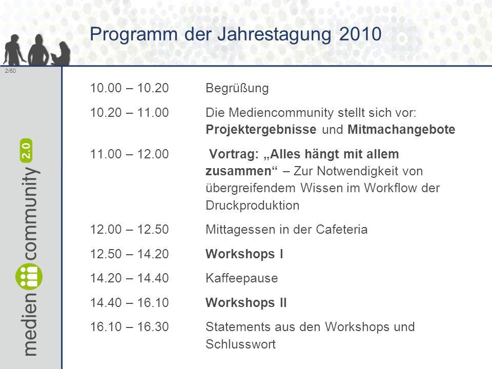 """2/50 Programm der Jahrestagung 2010 10.00 – 10.20Begrüßung 10.20 – 11.00Die Mediencommunity stellt sich vor: Projektergebnisse und Mitmachangebote 11.00 – 12.00 Vortrag: """"Alles hängt mit allem zusammen – Zur Notwendigkeit von übergreifendem Wissen im Workflow der Druckproduktion 12.00 – 12.50Mittagessen in der Cafeteria 12.50 – 14.20Workshops I 14.20 – 14.40Kaffeepause 14.40 – 16.10Workshops II 16.10 – 16.30Statements aus den Workshops und Schlusswort"""