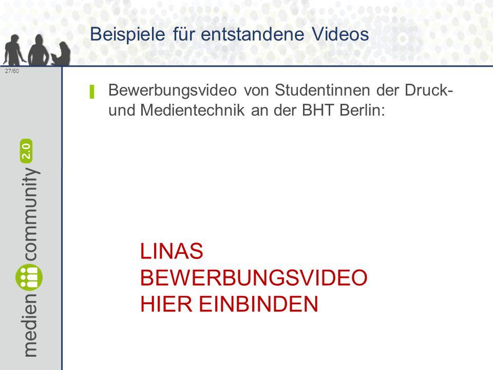 27/50 Beispiele für entstandene Videos ▌ Bewerbungsvideo von Studentinnen der Druck- und Medientechnik an der BHT Berlin: LINAS BEWERBUNGSVIDEO HIER EINBINDEN