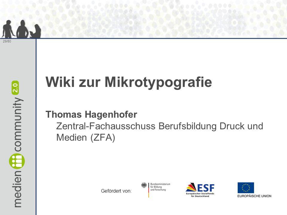 29/50 Wiki zur Mikrotypografie Thomas Hagenhofer Zentral-Fachausschuss Berufsbildung Druck und Medien (ZFA) Gefördert von: