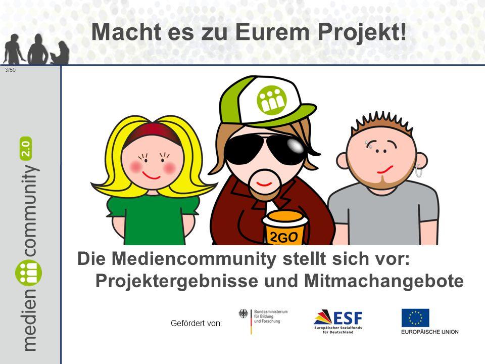 3/50 Die Mediencommunity stellt sich vor: Projektergebnisse und Mitmachangebote Gefördert von: Macht es zu Eurem Projekt!