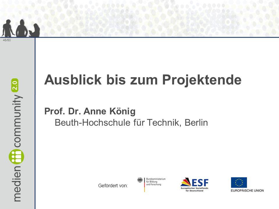 46/50 Ausblick bis zum Projektende Prof. Dr. Anne König Beuth-Hochschule für Technik, Berlin Gefördert von: