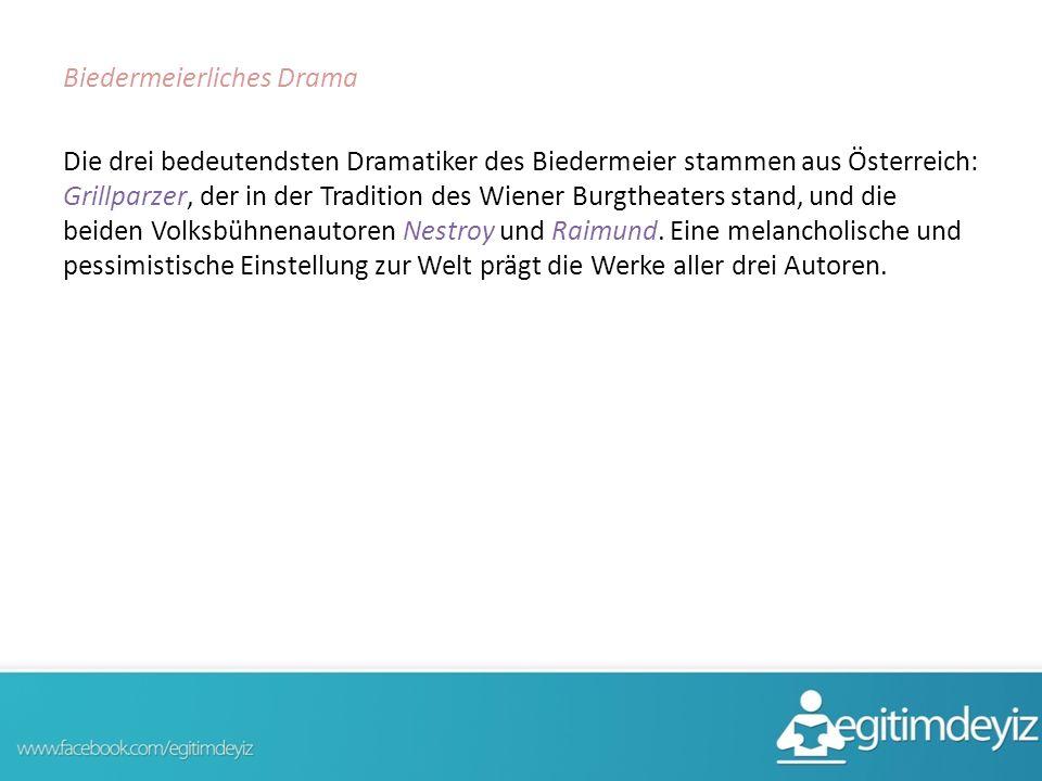 Biedermeierliches Drama Die drei bedeutendsten Dramatiker des Biedermeier stammen aus Österreich: Grillparzer, der in der Tradition des Wiener Burgthe