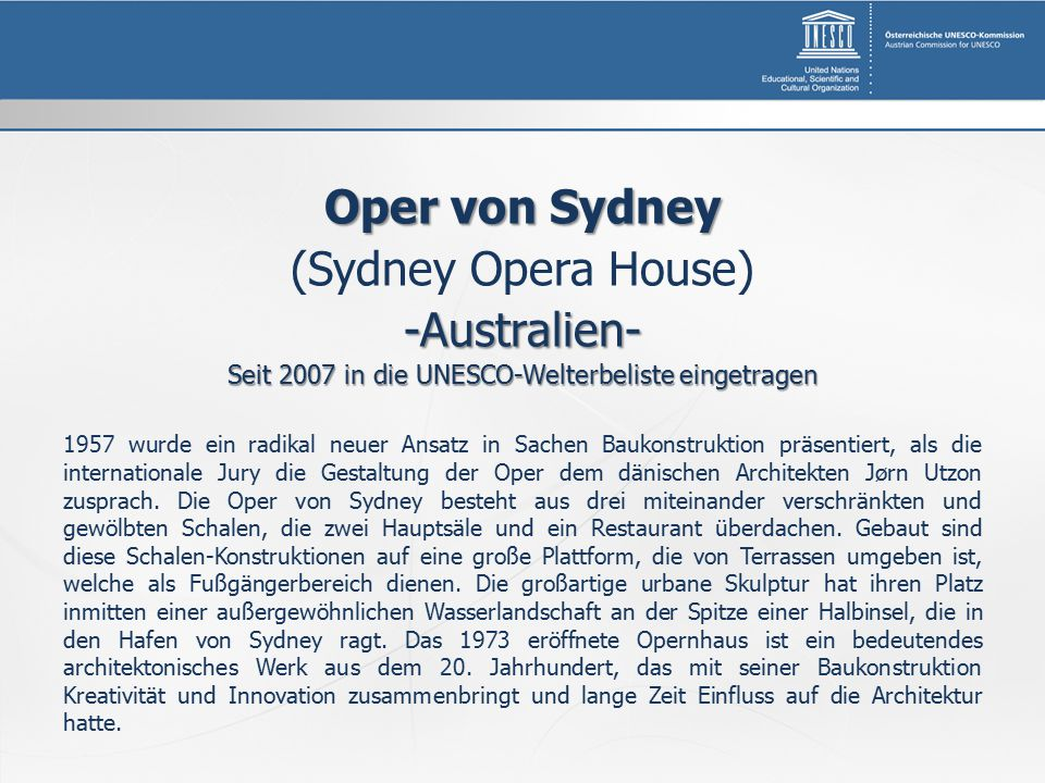 Oper von Sydney (Sydney Opera House)-Australien- Seit 2007 in die UNESCO-Welterbeliste eingetragen 1957 wurde ein radikal neuer Ansatz in Sachen Baukonstruktion präsentiert, als die internationale Jury die Gestaltung der Oper dem dänischen Architekten Jørn Utzon zusprach.