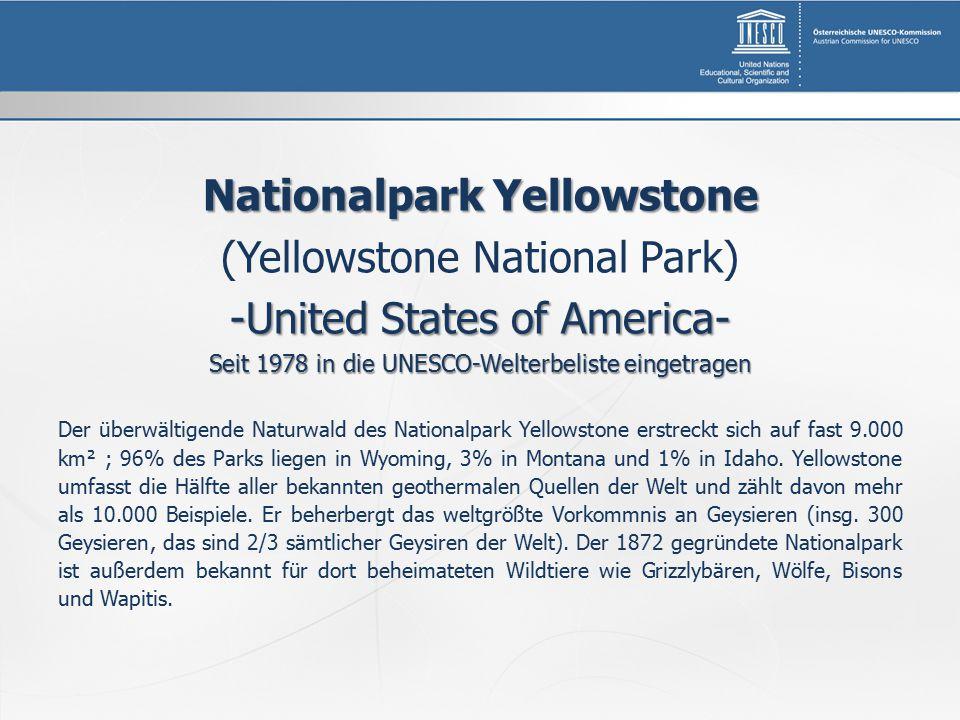 Nationalpark Yellowstone (Yellowstone National Park) -United States of America- Seit 1978 in die UNESCO-Welterbeliste eingetragen Der überwältigende Naturwald des Nationalpark Yellowstone erstreckt sich auf fast 9.000 km² ; 96% des Parks liegen in Wyoming, 3% in Montana und 1% in Idaho.