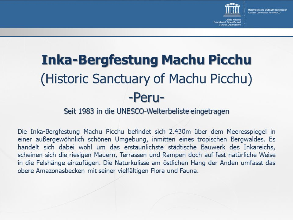 Inka-Bergfestung Machu Picchu (Historic Sanctuary of Machu Picchu)-Peru- Seit 1983 in die UNESCO-Welterbeliste eingetragen Die Inka-Bergfestung Machu Picchu befindet sich 2.430m über dem Meeresspiegel in einer außergewöhnlich schönen Umgebung, inmitten eines tropischen Bergwaldes.