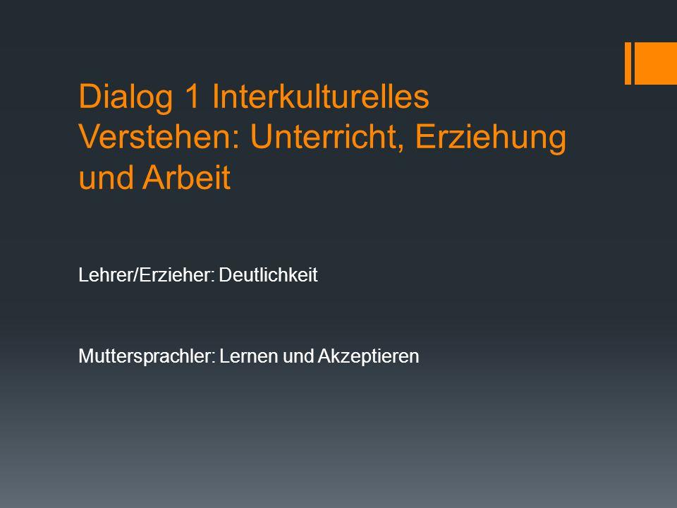 Dialog 1 Interkulturelles Verstehen: Unterricht, Erziehung und Arbeit Lehrer/Erzieher: Deutlichkeit Muttersprachler: Lernen und Akzeptieren