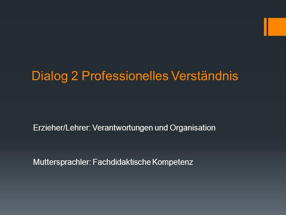 Dialog 2 Professionelles Verständnis Erzieher/Lehrer: Verantwortungen und Organisation Muttersprachler: Fachdidaktische Kompetenz