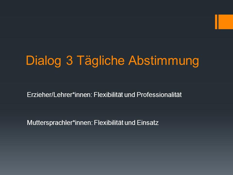 Dialog 3 Tägliche Abstimmung Erzieher/Lehrer*innen: Flexibilität und Professionalität Muttersprachler*innen: Flexibilität und Einsatz