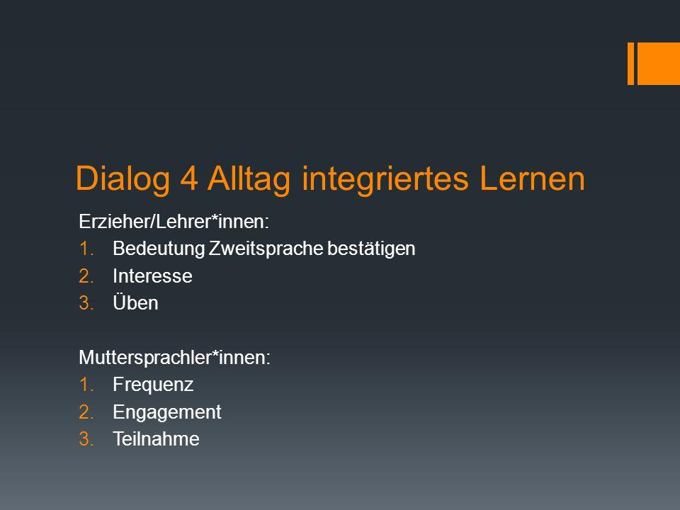 Dialog 4 Alltag integriertes Lernen Erzieher/Lehrer*innen: 1.Bedeutung Zweitsprache bestätigen 2.Interesse 3.Üben Muttersprachler*innen: 1.Frequenz 2.Engagement 3.Teilnahme