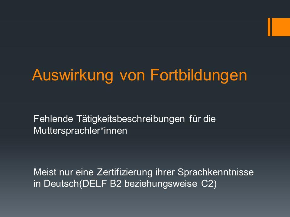 Auswirkung von Fortbildungen Fehlende Tätigkeitsbeschreibungen für die Muttersprachler*innen Meist nur eine Zertifizierung ihrer Sprachkenntnisse in Deutsch(DELF B2 beziehungsweise C2)