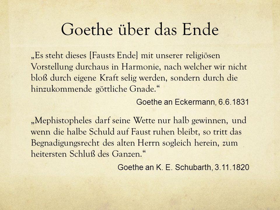 """Goethe über das Ende """"Es steht dieses [Fausts Ende] mit unserer religiösen Vorstellung durchaus in Harmonie, nach welcher wir nicht bloß durch eigene Kraft selig werden, sondern durch die hinzukommende göttliche Gnade. Goethe an Eckermann, 6.6.1831 """"Mephistopheles darf seine Wette nur halb gewinnen, und wenn die halbe Schuld auf Faust ruhen bleibt, so tritt das Begnadigungsrecht des alten Herrn sogleich herein, zum heitersten Schluß des Ganzen. Goethe an K."""