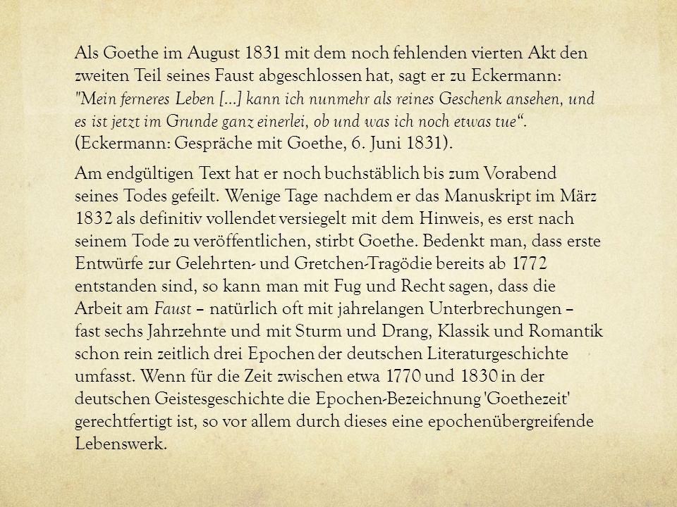 Als Goethe im August 1831 mit dem noch fehlenden vierten Akt den zweiten Teil seines Faust abgeschlossen hat, sagt er zu Eckermann: Mein ferneres Leben [...] kann ich nunmehr als reines Geschenk ansehen, und es ist jetzt im Grunde ganz einerlei, ob und was ich noch etwas tue .