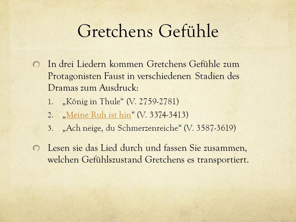 Gretchens Gefühle In drei Liedern kommen Gretchens Gefühle zum Protagonisten Faust in verschiedenen Stadien des Dramas zum Ausdruck: 1.