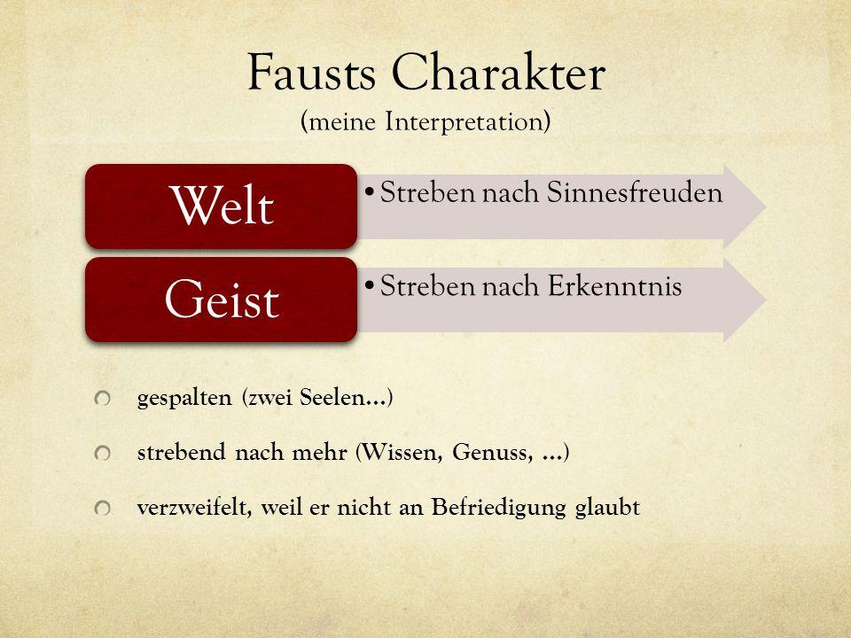Fausts Charakter (meine Interpretation) gespalten (zwei Seelen...) strebend nach mehr (Wissen, Genuss,...) verzweifelt, weil er nicht an Befriedigung glaubt Streben nach Sinnesfreuden Welt Streben nach Erkenntnis Geist