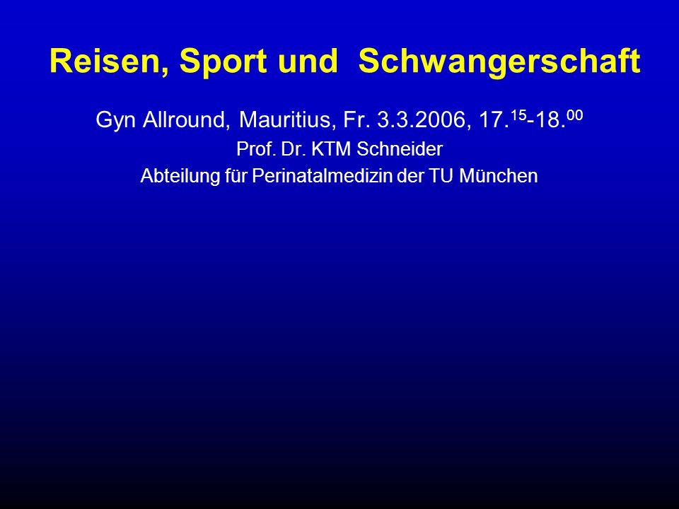 Reisen, Sport und Schwangerschaft Gyn Allround, Mauritius, Fr. 3.3.2006, 17. 15 -18. 00 Prof. Dr. KTM Schneider Abteilung für Perinatalmedizin der TU