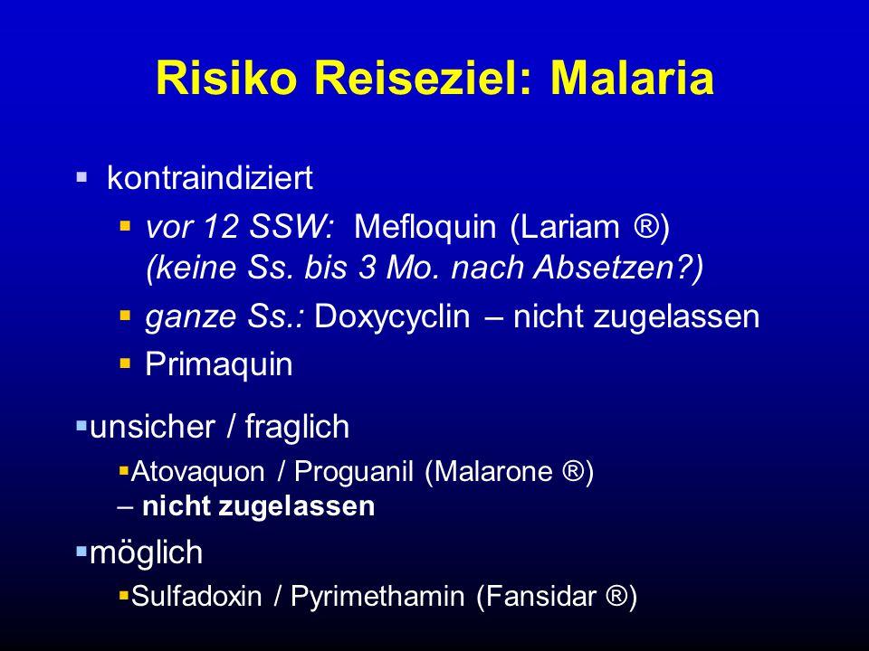Risiko Reiseziel: Malaria  kontraindiziert  vor 12 SSW: Mefloquin (Lariam ®) (keine Ss. bis 3 Mo. nach Absetzen?)  ganze Ss.: Doxycyclin – nicht zu