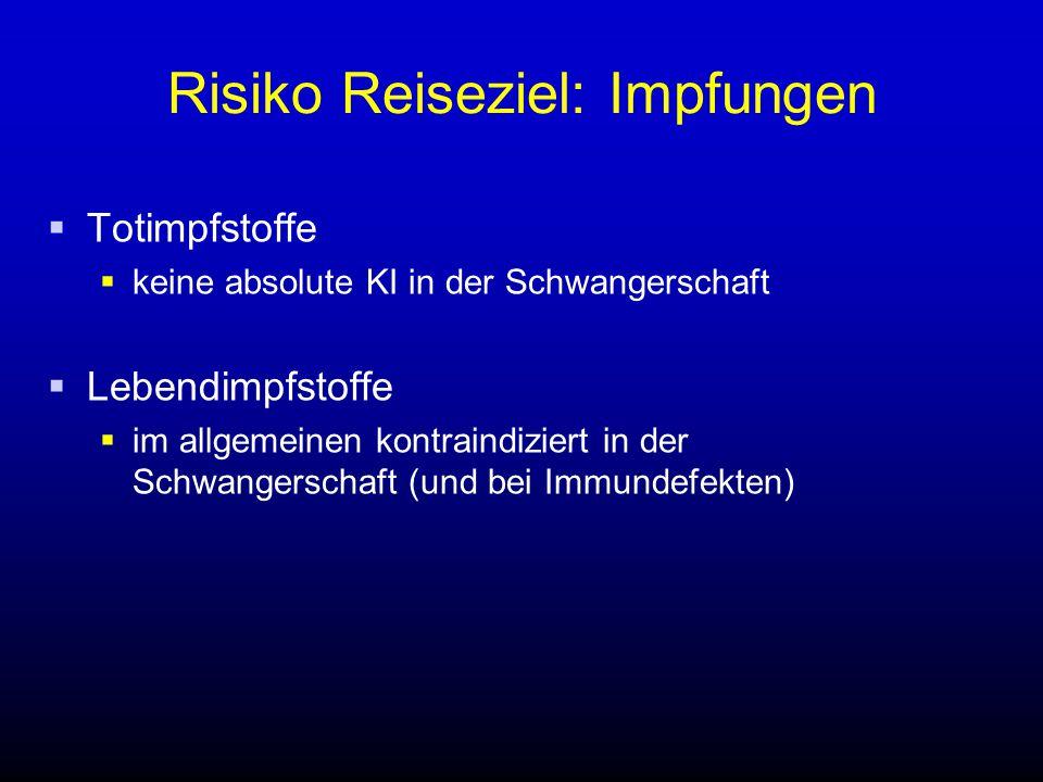 Risiko Reiseziel: Impfungen  Totimpfstoffe  keine absolute KI in der Schwangerschaft  Lebendimpfstoffe  im allgemeinen kontraindiziert in der Schw