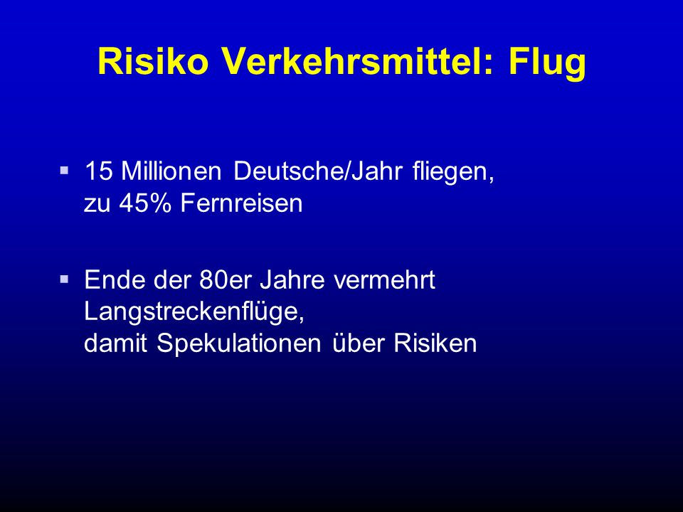 Risiko Verkehrsmittel: Flug  15 Millionen Deutsche/Jahr fliegen, zu 45% Fernreisen  Ende der 80er Jahre vermehrt Langstreckenflüge, damit Spekulatio