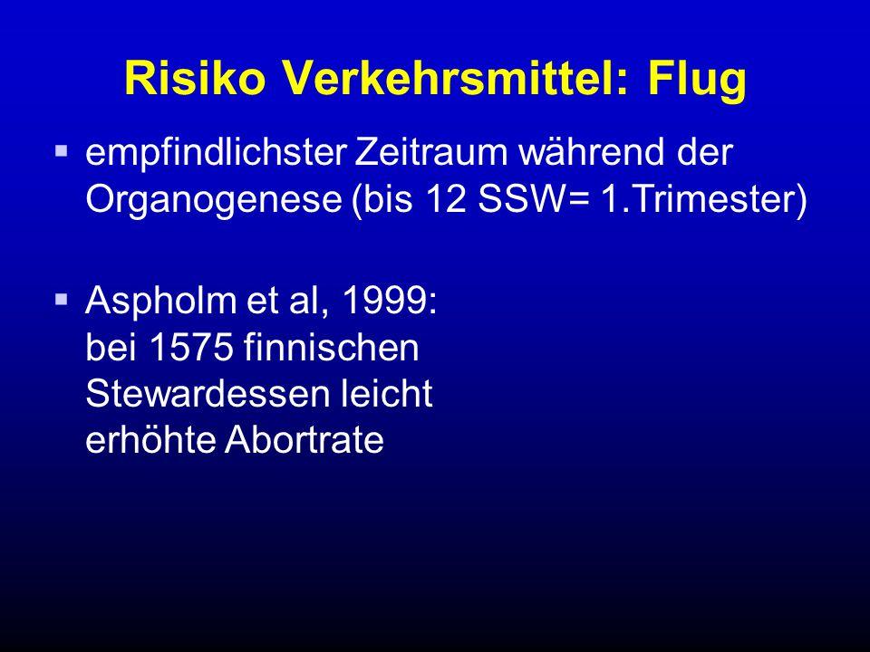 Risiko Verkehrsmittel: Flug  empfindlichster Zeitraum während der Organogenese (bis 12 SSW= 1.Trimester)  Aspholm et al, 1999: bei 1575 finnischen Stewardessen leicht erhöhte Abortrate