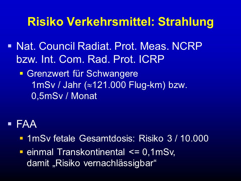 Risiko Verkehrsmittel: Strahlung  Nat. Council Radiat. Prot. Meas. NCRP bzw. Int. Com. Rad. Prot. ICRP  Grenzwert für Schwangere 1mSv / Jahr (  121