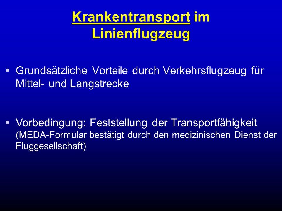 Krankentransport im Linienflugzeug  Grundsätzliche Vorteile durch Verkehrsflugzeug für Mittel- und Langstrecke  Vorbedingung: Feststellung der Transportfähigkeit (MEDA-Formular bestätigt durch den medizinischen Dienst der Fluggesellschaft)