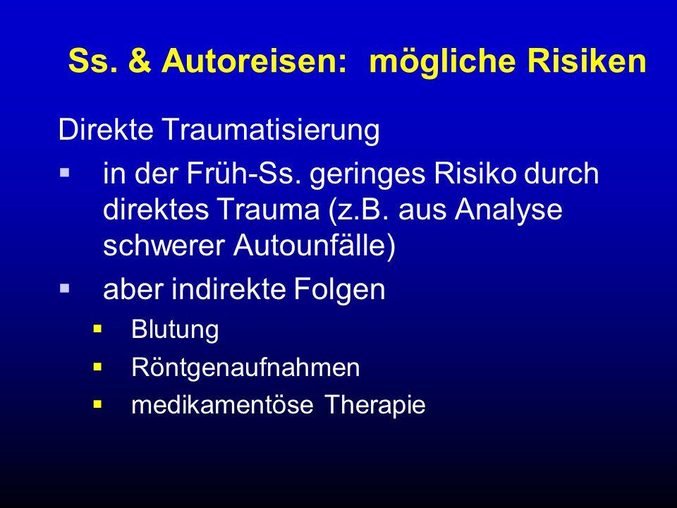 Ss. & Autoreisen: mögliche Risiken Direkte Traumatisierung  in der Früh-Ss. geringes Risiko durch direktes Trauma (z.B. aus Analyse schwerer Autounfä