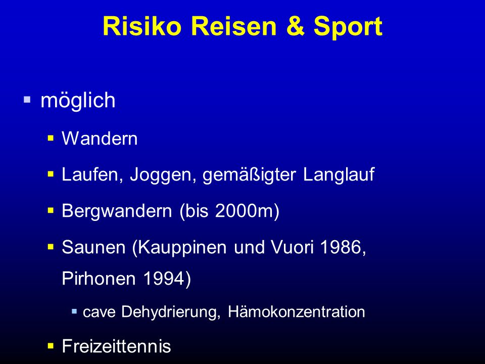 Risiko Reisen & Sport  möglich  Wandern  Laufen, Joggen, gemäßigter Langlauf  Bergwandern (bis 2000m)  Saunen (Kauppinen und Vuori 1986, Pirhonen 1994)  cave Dehydrierung, Hämokonzentration  Freizeittennis