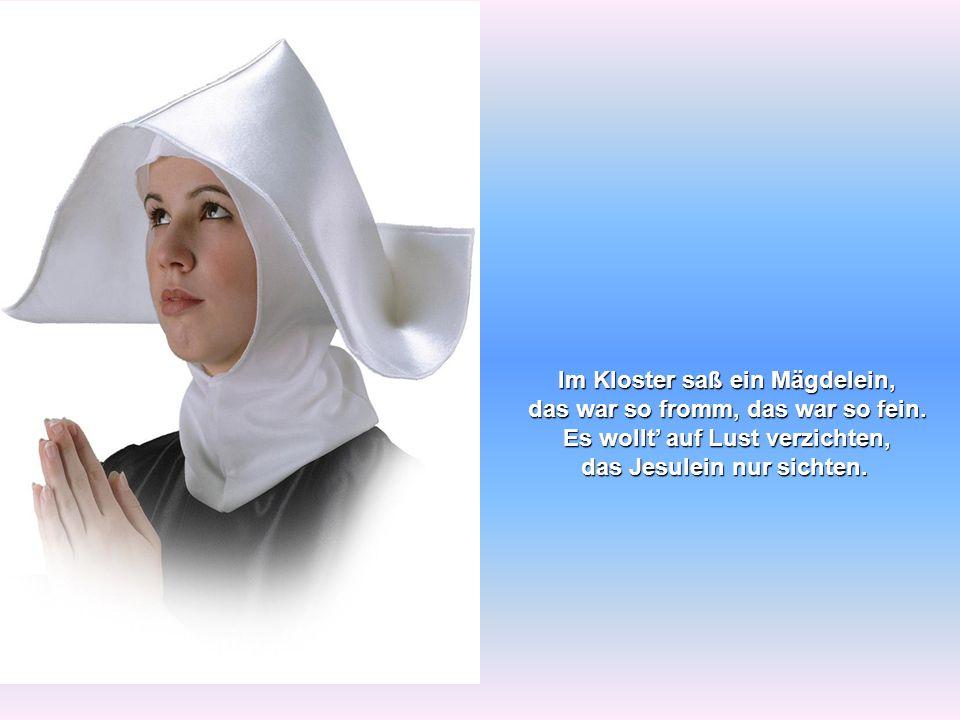 Im Kloster saß ein Mägdelein, das war so fromm, das war so fein. Es wollt' auf Lust verzichten, das Jesulein nur sichten.