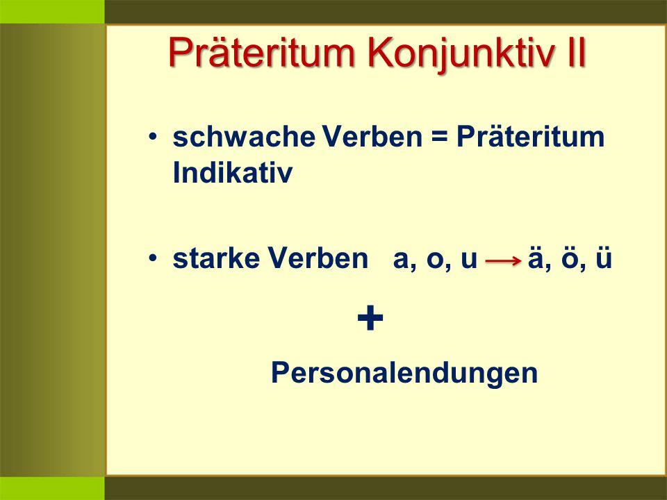 Präteritum Konjunktiv II schwache Verben = Präteritum Indikativ starke Verben a, o, u ä, ö, ü + Personalendungen