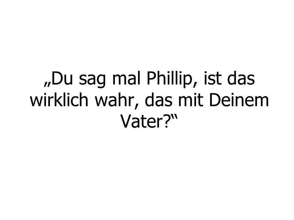 """""""Du sag mal Phillip, ist das wirklich wahr, das mit Deinem Vater?"""