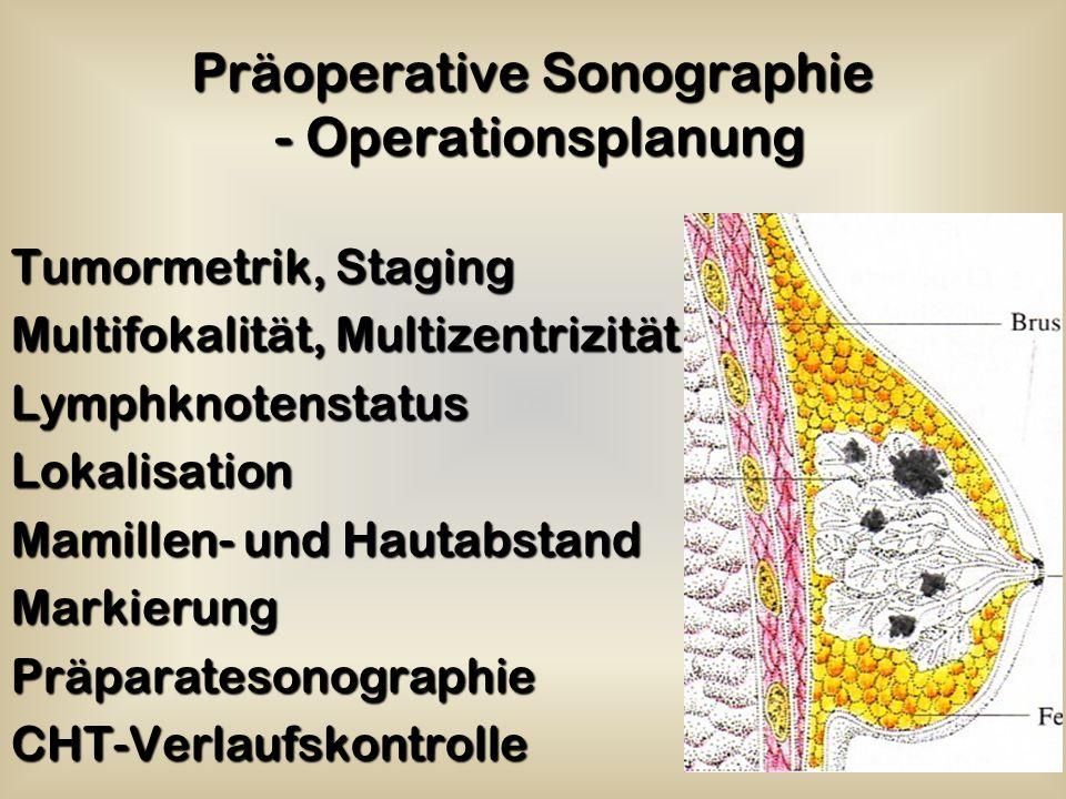 Präoperative Sonographie - Operationsplanung Tumormetrik, Staging Multifokalität, Multizentrizität LymphknotenstatusLokalisation Mamillen- und Hautabstand MarkierungPräparatesonographieCHT-Verlaufskontrolle
