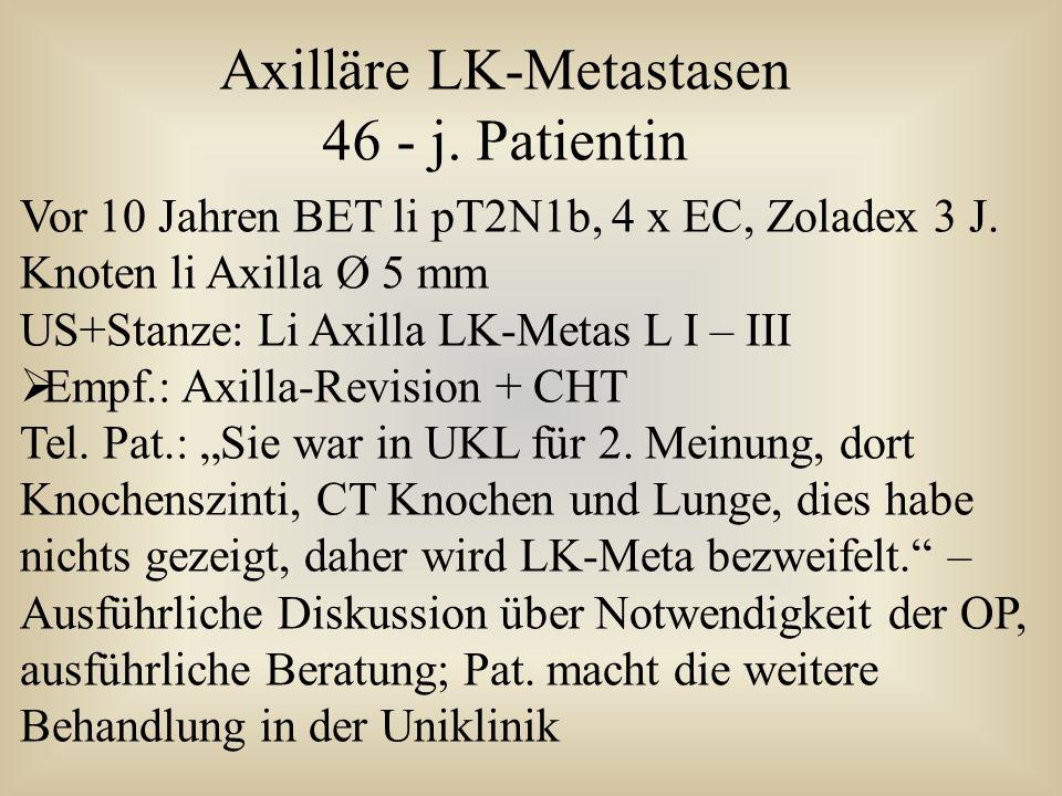 Vor 10 Jahren BET li pT2N1b, 4 x EC, Zoladex 3 J. Knoten li Axilla Ø 5 mm US+Stanze: Li Axilla LK-Metas L I – III  Empf.: Axilla-Revision + CHT Tel.