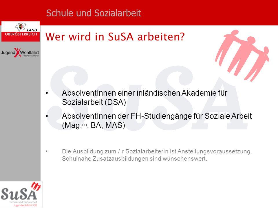 Schule und Sozialarbeit Wer wird in SuSA arbeiten? AbsolventInnen einer inländischen Akademie für Sozialarbeit (DSA) AbsolventInnen der FH-Studiengäng