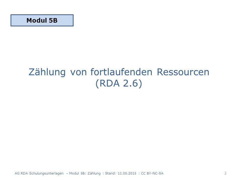 Zählung von fortlaufenden Ressourcen (RDA 2.6) Modul 5B 2 AG RDA Schulungsunterlagen – Modul 5B: Zählung | Stand: 11.05.2015 | CC BY-NC-SA