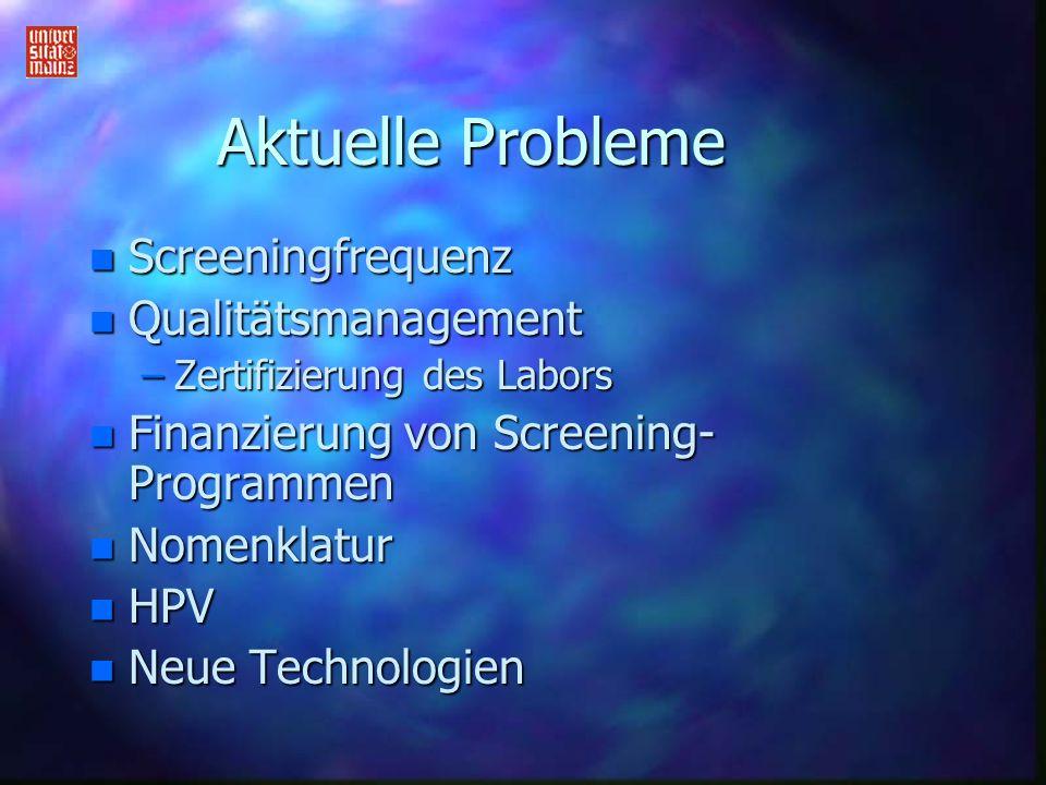 Aktuelle Probleme n Screeningfrequenz n Qualitätsmanagement –Zertifizierung des Labors n Finanzierung von Screening- Programmen n Nomenklatur n HPV n