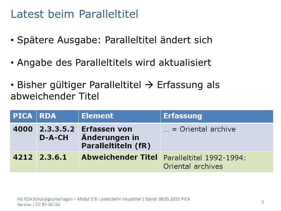 AG RDA Schulungsunterlagen – Modul 5 B: Latest beim Haupttitel | Stand: 08.05.2015 PICA Version | CC BY-NC-SA 8 PICARDAElementErfassung 40002.3.3.5.2 D-A-CH Erfassen von Änderungen in Paralleltiteln (fR) … = Oriental archive 42122.3.6.1Abweichender Titel Paralleltitel 1992-1994: Oriental archives Latest beim Paralleltitel Spätere Ausgabe: Paralleltitel ändert sich Angabe des Paralleltitels wird aktualisiert Bisher gültiger Paralleltitel  Erfassung als abweichender Titel