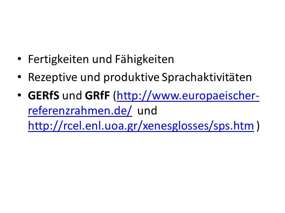 Fertigkeiten und Fähigkeiten Rezeptive und produktive Sprachaktivitäten GERfS und GRfF (http://www.europaeischer- referenzrahmen.de/ und http://rcel.enl.uoa.gr/xenesglosses/sps.htm )http://www.europaeischer- referenzrahmen.de/ http://rcel.enl.uoa.gr/xenesglosses/sps.htm