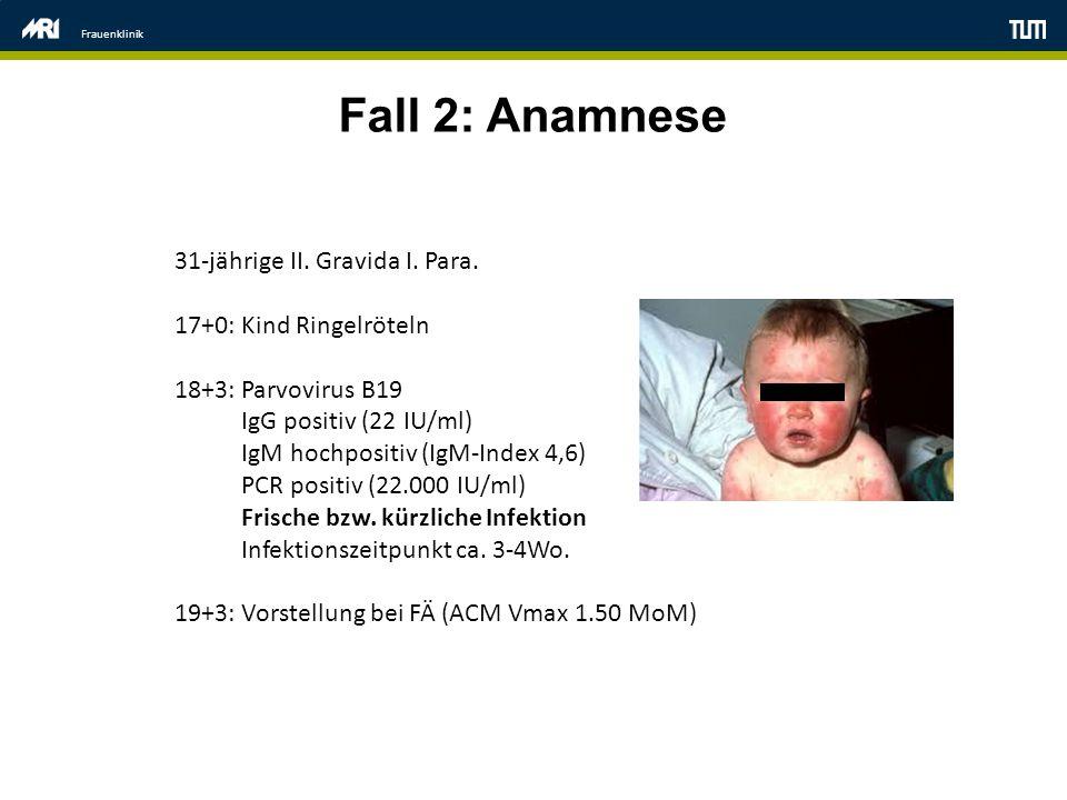 Frauenklinik Fall 2: Anamnese 31-jährige II. Gravida I. Para. 17+0: Kind Ringelröteln 18+3: Parvovirus B19 IgG positiv (22 IU/ml) IgM hochpositiv (IgM