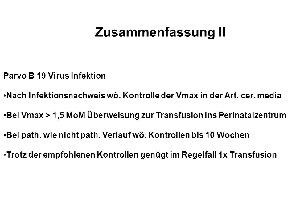 Zusammenfassung II Parvo B 19 Virus Infektion Nach Infektionsnachweis wö. Kontrolle der Vmax in der Art. cer. media Bei Vmax > 1,5 MoM Überweisung zur