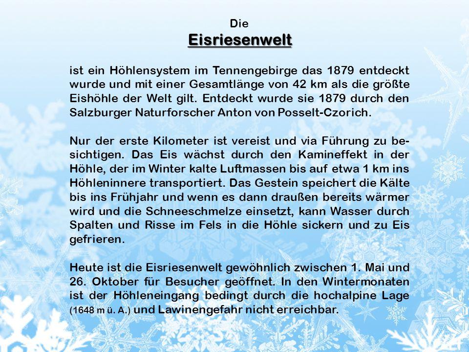 DieEisriesenwelt ist ein Höhlensystem im Tennengebirge das 1879 entdeckt wurde und mit einer Gesamtlänge von 42 km als die größte Eishöhle der Welt gilt.