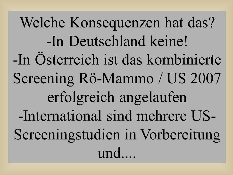 Welche Konsequenzen hat das? -In Deutschland keine! -In Österreich ist das kombinierte Screening Rö-Mammo / US 2007 erfolgreich angelaufen -Internatio