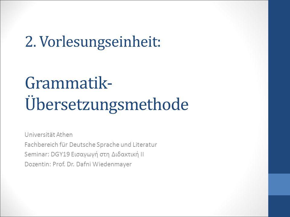 2. Vorlesungseinheit: Grammatik- Übersetzungsmethode Universität Athen Fachbereich für Deutsche Sprache und Literatur Seminar: DGY19 Εισαγωγή στη Διδα