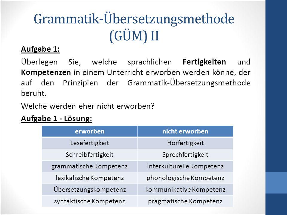 Grammatik-Übersetzungsmethode (GÜM) II Aufgabe 1: Überlegen Sie, welche sprachlichen Fertigkeiten und Kompetenzen in einem Unterricht erworben werden könne, der auf den Prinzipien der Grammatik-Übersetzungsmethode beruht.